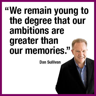 """We remain young to the degree that our ambitions are greater than our memories."" Dan Sullivan"