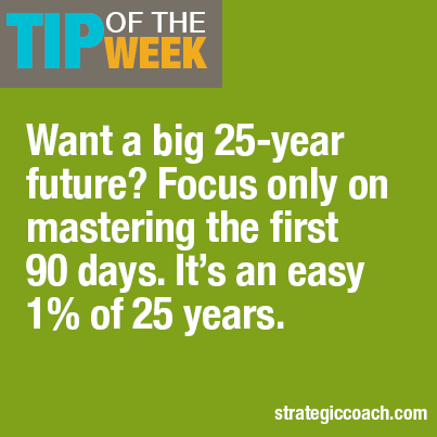 Tip Of The Week Want a big 25-year future? Focus only on mastering the first 90 days. It's an easy 1% of 25 years.