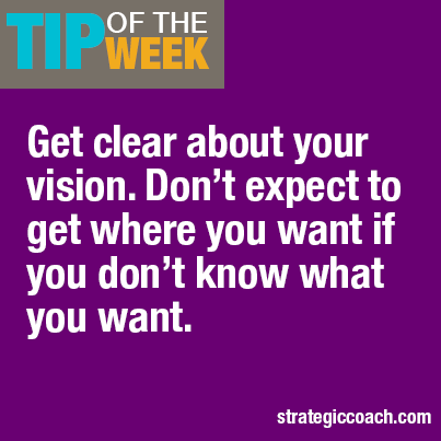 Tip Of The Week Get clear about your vision. Don't expect to get where you want if you don't know what you want.
