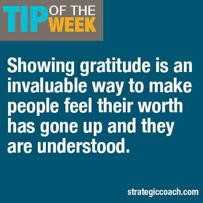 Tip Of The Week Showing gratitude is an invaluable way to make people feel their worth has gone up and they are understood.
