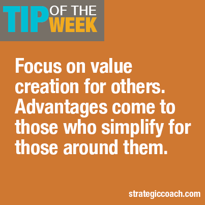 Tip Of The Week:  Focus on value creation for others. Advantages come to those who simplify for those around them.