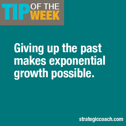 Tip Of The Week:  Giving up the past makes exponential growth possible.