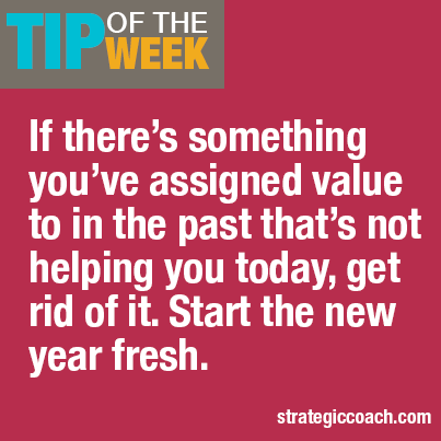 Tip Of The Week:  If there's something you've assigned value to in the past  that's not helping you today, get rid of it. Start the new year fresh.