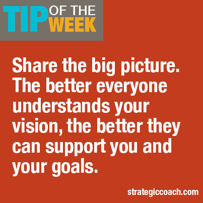 Tip Of The Week: Share the big picture. The better everyone understands your vision, the better they can support you and your goals.