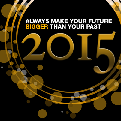 Always make your future bigger than your past. Have a great 2015!