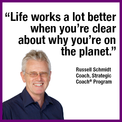 """Life works a lot better when you're clear about why you're on the planet.""  Russell Schmidt"