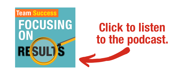 """Click to listen to the Team Success Podcast episode """"Focusing On Results."""""""