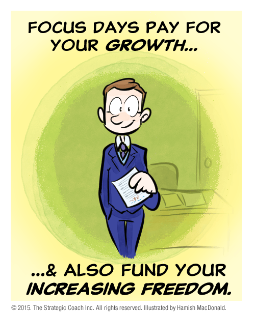 Focus Days pay for your growth…  …and also fund your increasing freedom.