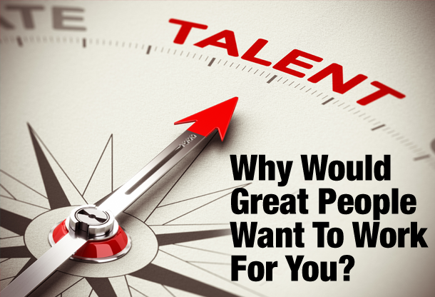 Why Would Great People Want To Work For You?