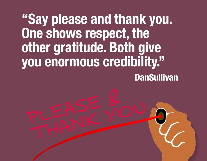 """Say please and thank you. One shows respect, the other gratitude. Both give you enormous credibility."" Dan Sullivan."