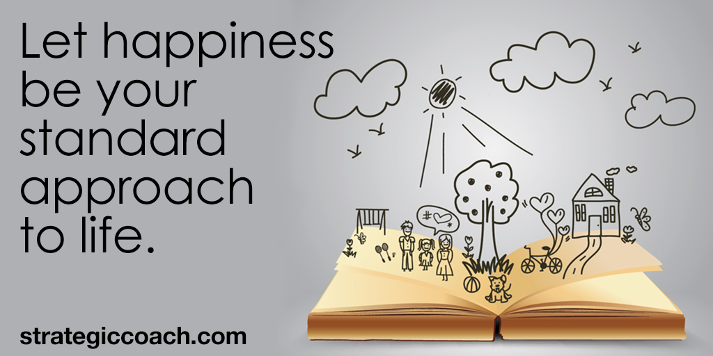 Let happiness be your standard approach to life.