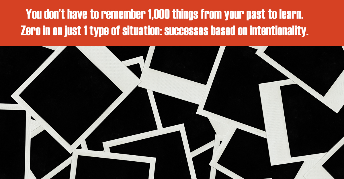 You don't have to remember 1,000 things from your past to learn. Zero in on just 1 type of situation: successes based on intentionality.