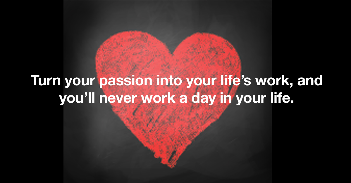Turn your passion into your life's work, and you'll never work a day in your life.