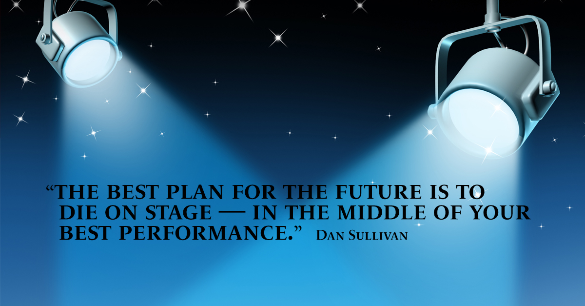 """""""The best plan for the future is to die on stage — in the middle of your best performance."""" Dan Sullivan"""