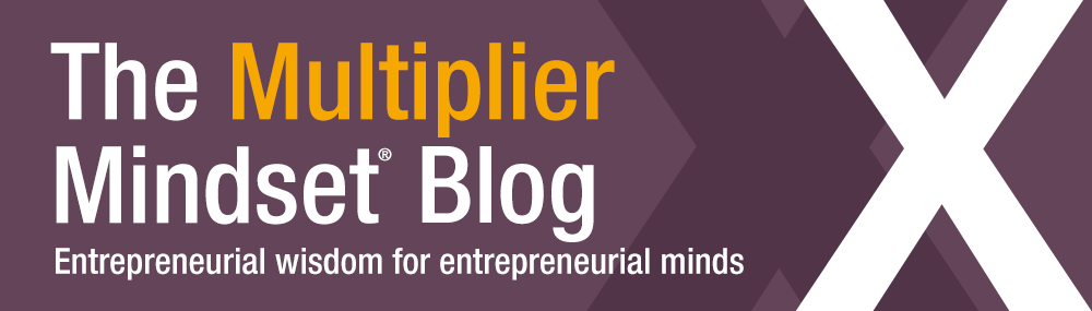 The Multiplier Mindset Blog - Entrepreneurial wisdom for entrepreneurial minds