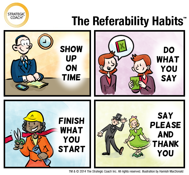 The Referability Habits. 1. Show Up On Time. 2. Do What You Say. 3. Finish What You Start. 4. Say Please And Thank You.