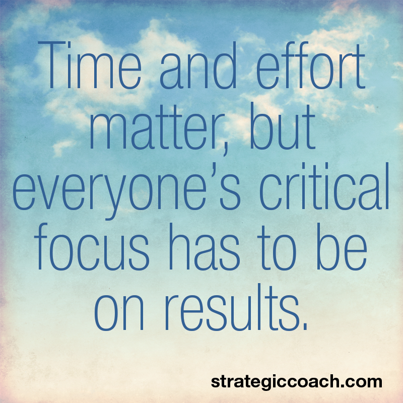 Time and effort matter, but everyone's critical focus has to be on results.