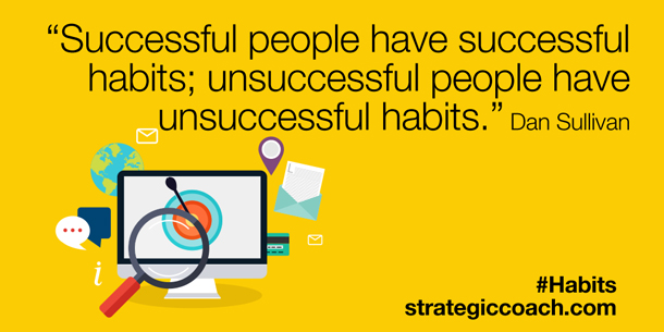 """Successful people have successful habits; unsuccessful people have unsuccessful habits."" Dan Sullivan"