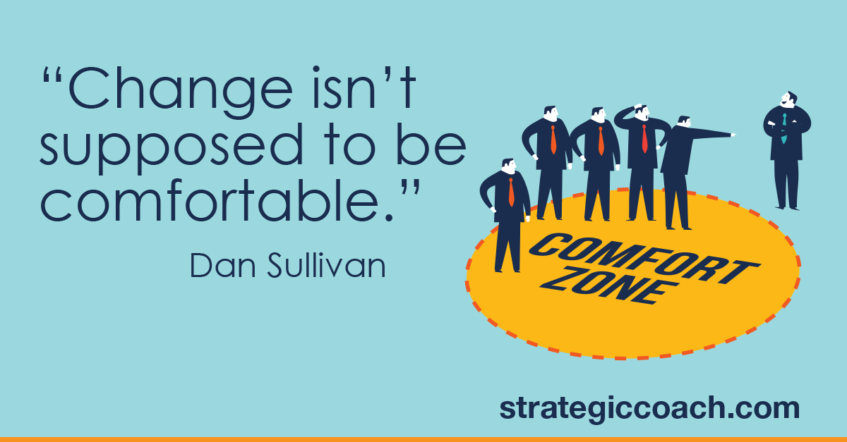 """Change isn't supposed to be comfortable."" Dan Sullivan"