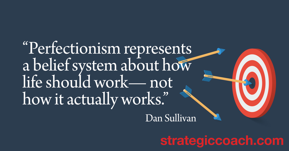 """Perfectionism represents a belief system about how life should work — not how it actually works."" Dan Sullivan"