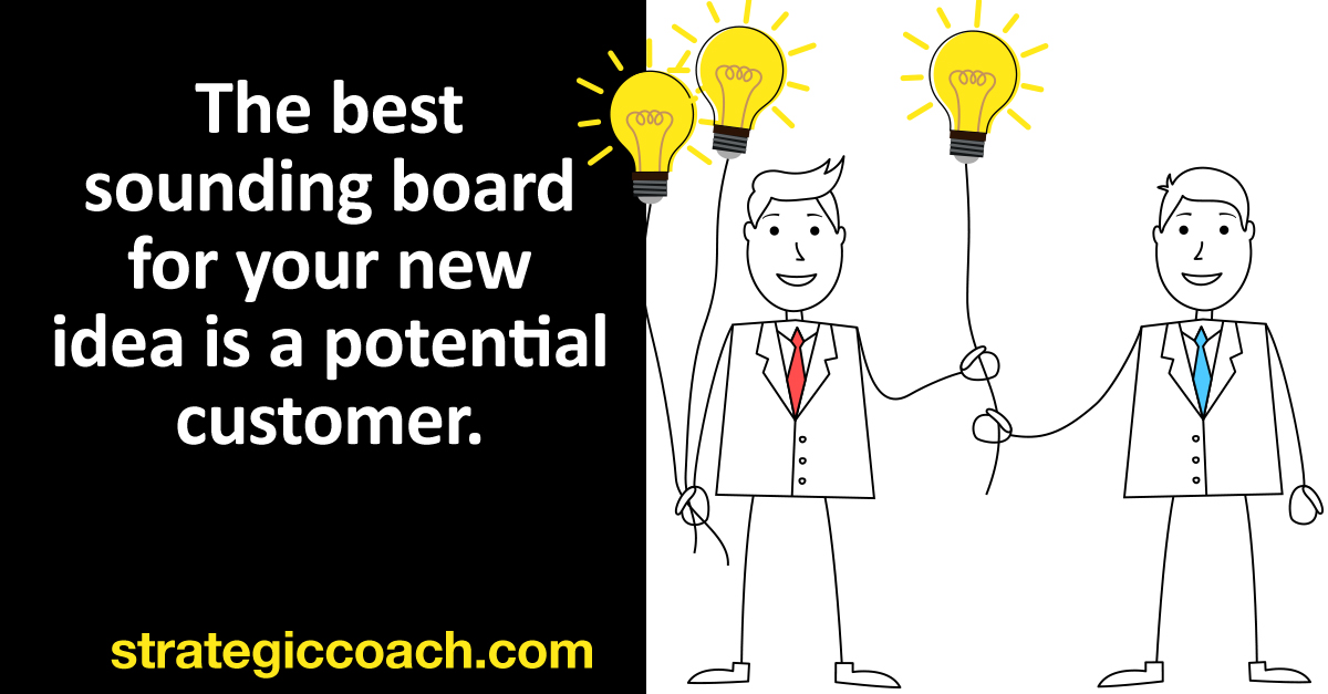 The best sounding board for your new idea is a potential customer.