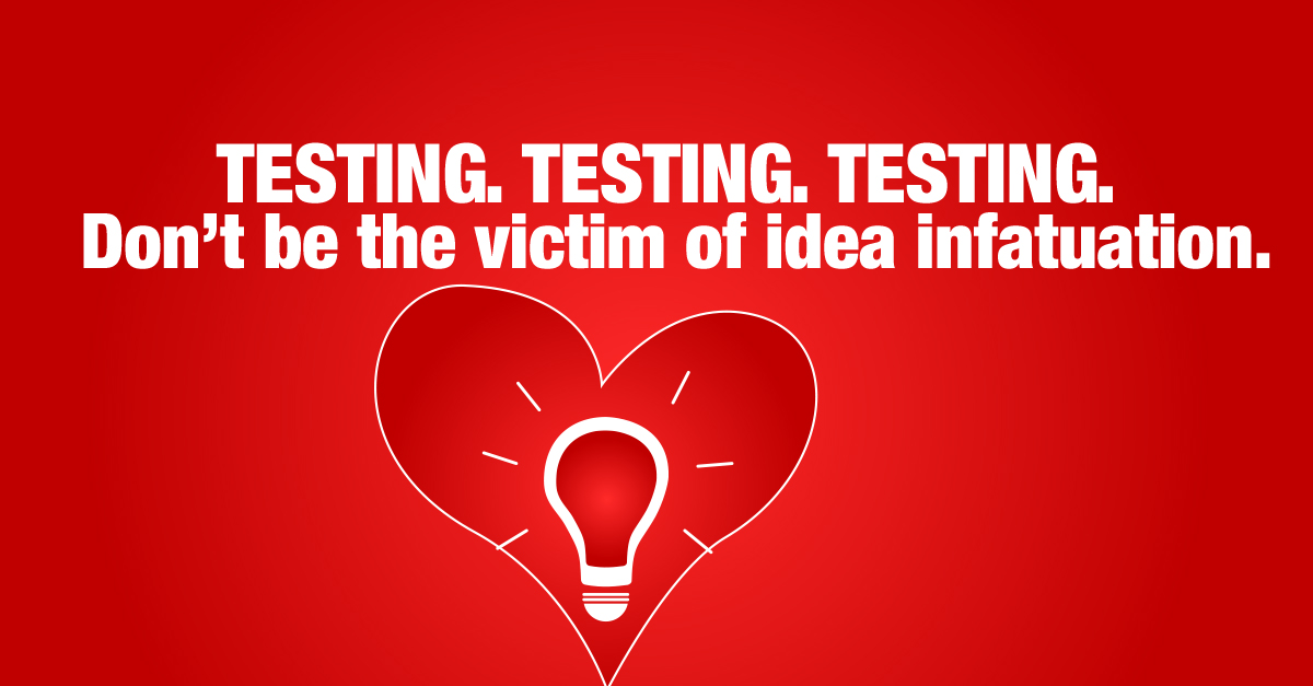 TESTING. TESTING. TESTING. Don't be the victim of idea infatuation.