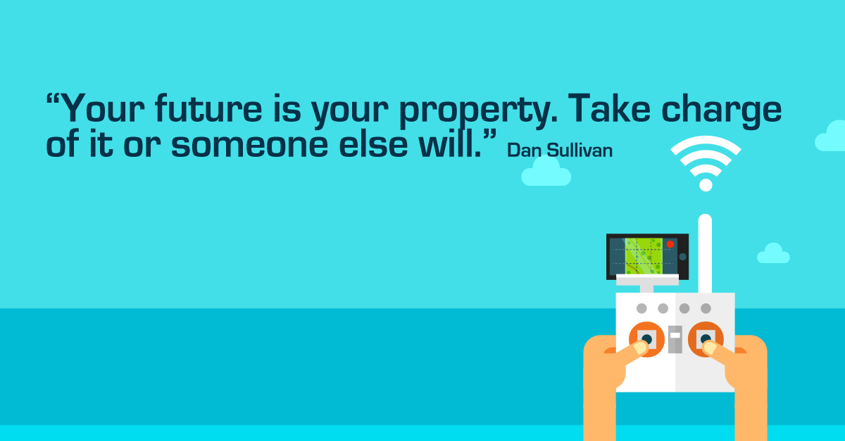 """Your future is your property. Take charge of it or someone else will."" Dan Sullivan"