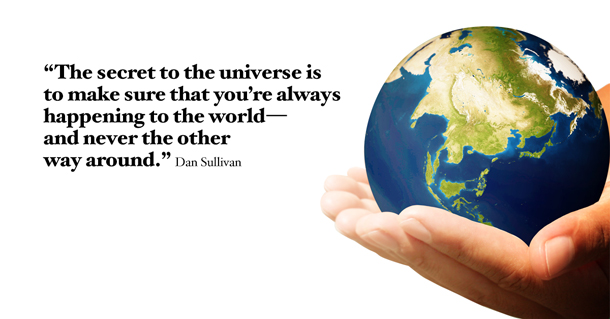 """The secret to the universe is to make sure that you're always happening to the world—and never the other way around."" Dan Sullivan"