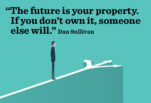 """The future is your property. If you don't own it, someone else will."" Dan Sullivan"