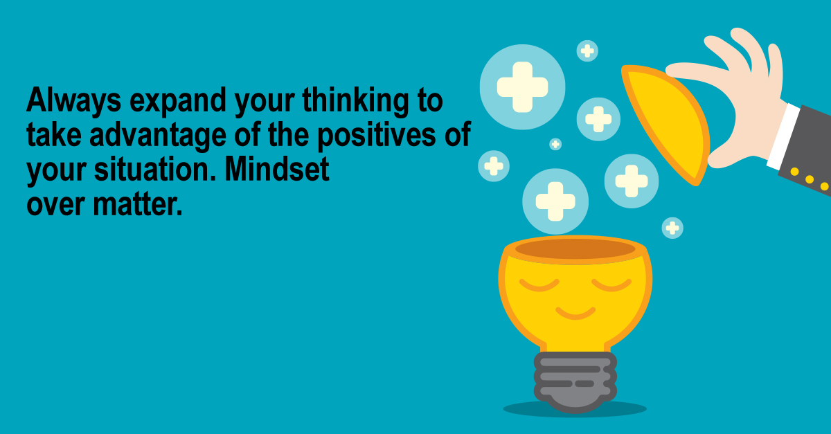 Always expand your thinking to take advantage of the positives of your situation. Mindset over matter.